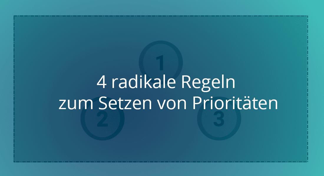 4 radikale Regeln zum Setzen von Prioritäten