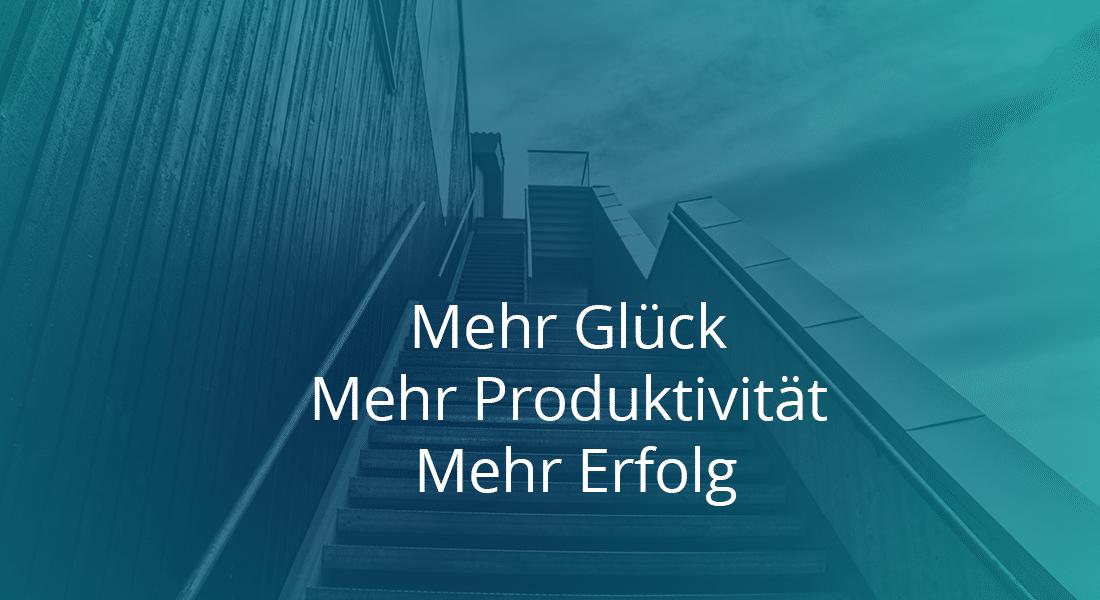 Mehr Glück- Mehr Produktivität- Mehr Erfolg