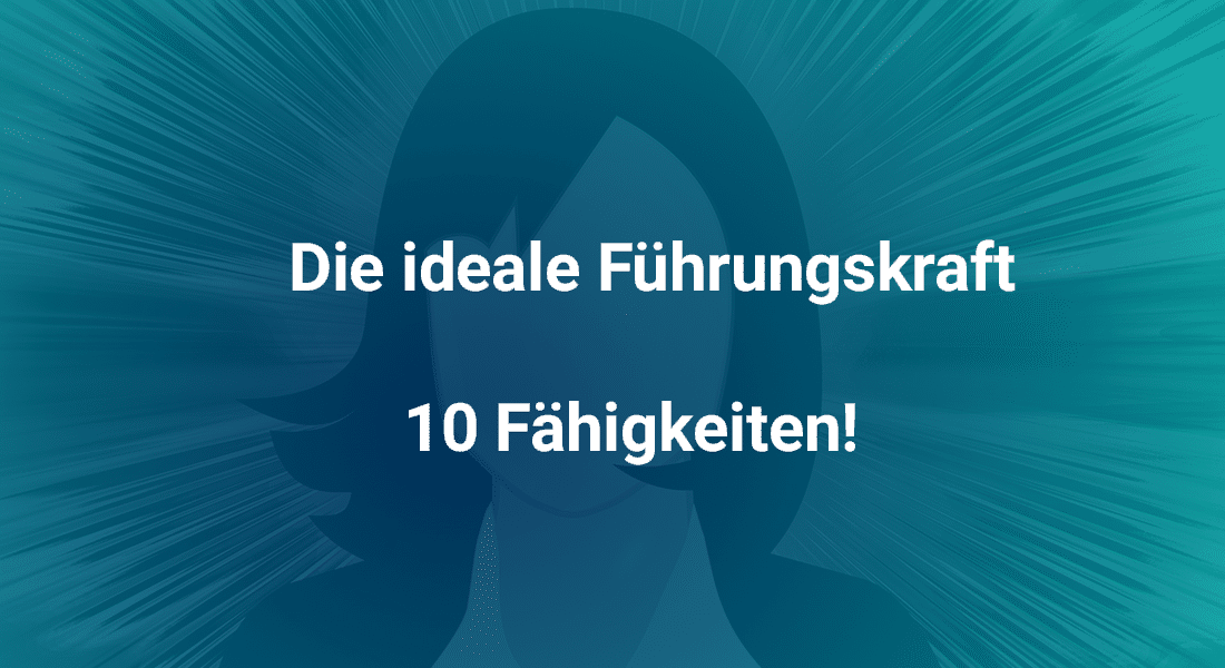 Die ideale Führungskraft – 10 Fähigkeiten!