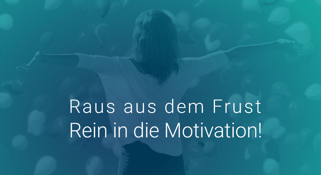 Raus aus dem Frust Rein in die Motivation!