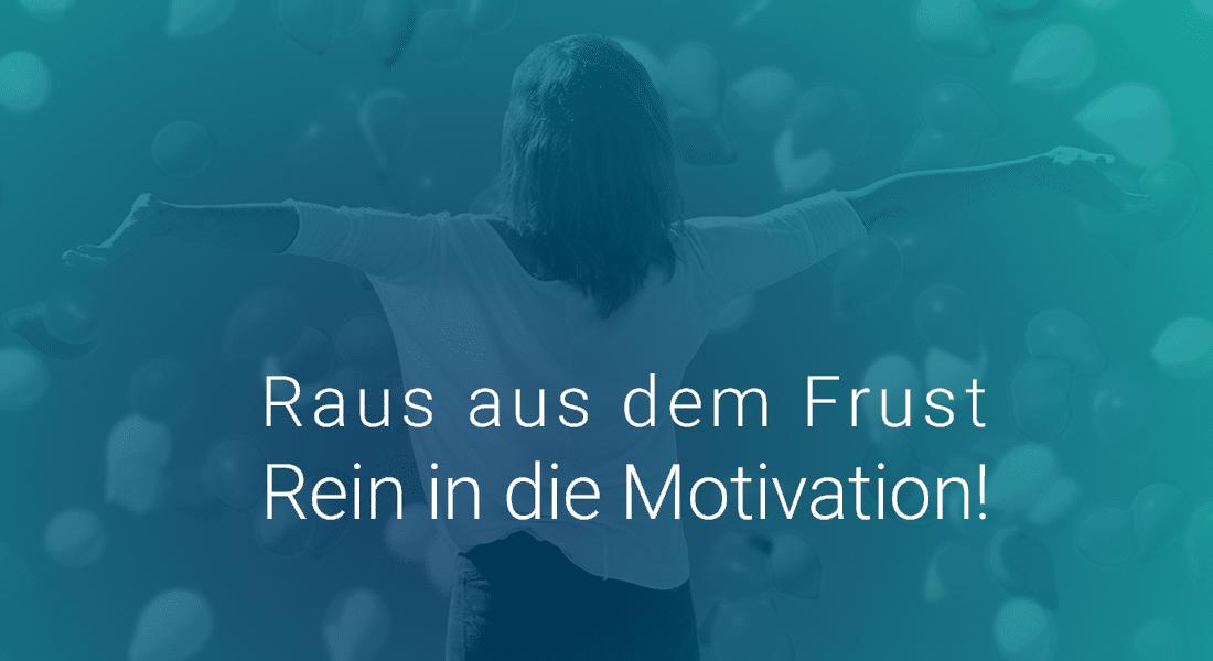 Raus aus dem Frust Rein in die Motivation!